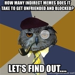Art Professor Owl - How many indirect memes does it take to get unfriended and blocked? Let's find out....