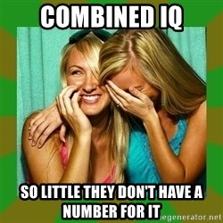 Laughing Girls  - Combined iq so little they don't have a number for it