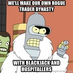 bender blackjack and hookers - we'll make our own Rogue Trader DYnasty with blackjack and Hospitallers