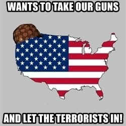 Scumbag America2 - Wants to take our guns And let the terrorists in!