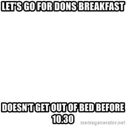 Blank Template - LeT's go For dons breakfast Doesn't get out of bed before 10.30