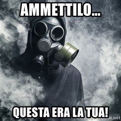 gas mask - ammettilo... Questa era la tua!