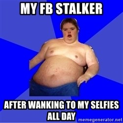 Chubby Fat Boy - my fb stalker after wanking to my selfies all day