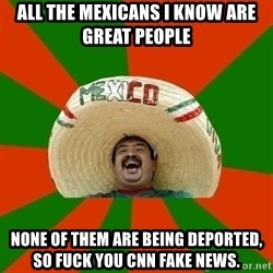 Mexico - All the mexicans I know are great people None of them are being deported, so fuck you CNN fake news.