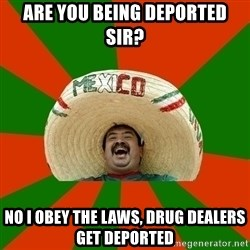 Successful Mexican - Are you being deported SIr? No I obey the laws, drug dealers get deported