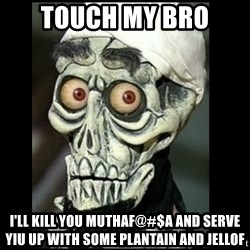 Achmed the dead terrorist - Touch my Bro  I'll kIll you MUTHAF@#$A and serve yiu up with some plantain and jellof