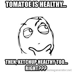 thinking guy - tomatoe is healthy...  then, ketchup healthy too... right???