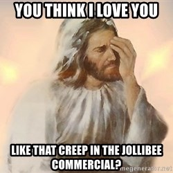 Facepalm Jesus - You think I love you like that Creep in the jollibee commercial?