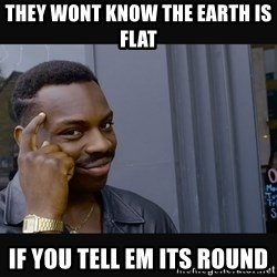Roll Safe HD2 - They wont know the earth is flat If you tell em its round