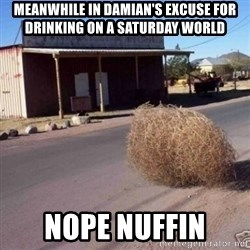 Tumbleweed - MEANWHILE IN DAMIAN'S EXCUSE FOR DRINKING ON A SATURDAY WORLD  Nope nuffin