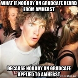 sudden realization guy - what if nobody on gradcafe heard from amherst because nobody on gradcafe applied to amherst