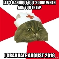 Nursing Student Cat - LEt's hangout out soon! When are you free?  I graduate august 2018