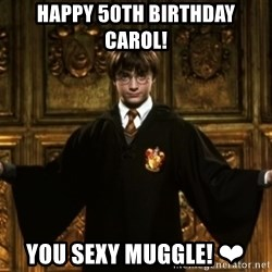 Harry Potter Come At Me Bro - Happy 50th birthday carol!  You sexy muggle! ❤