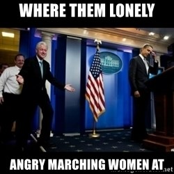 Inappropriate Timing Bill Clinton - where them lonely angry marching women at