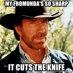 Brutal Chuck Norris - my fromunda's so sharp it cuts the knife