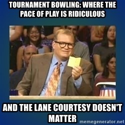 drew carey - Tournament bowling: where the pace of play is ridiculous And the lane courtesy doesn't matter