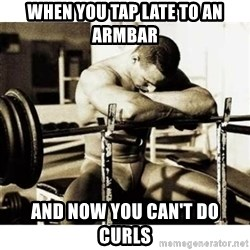 Sad Bodybuilder - When you tap late to an armbar And now you can't do curls