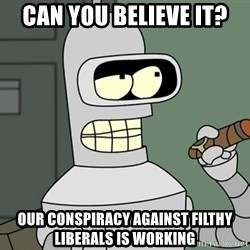 Typical Bender - Can you believe it? Our conspiracy against filthy liberals is working