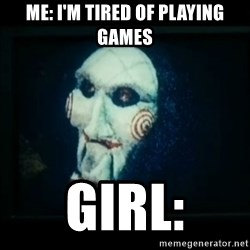 SAW - I wanna play a game - me: I'm tired of playing games Girl: