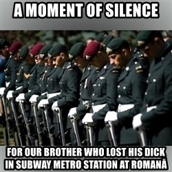 Moment Of Silence - A moment of silence  for our brother who lost his dick in subway metro station at romană
