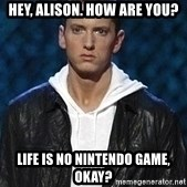Eminem - Hey, alison. How are you? Life is no nintendo game, okay?