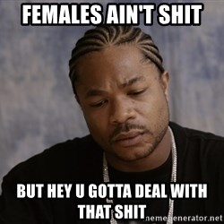 Sad Xzibit - Females ain'T SHIT But hey u gotta deal with that shit
