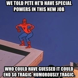 Spiderman12345 - We told pete he'd have special powers in this new job Who could have guessed it could end so tragic. Humorously tragic.