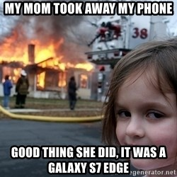Disaster Girl - My mom took away my phone good thing she did, it was a galaxy s7 edge
