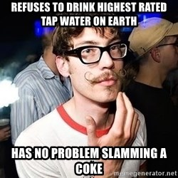 Super Smart Hipster - Refuses to drink highest rated tap wAter on earth Has no problem slamming a coke