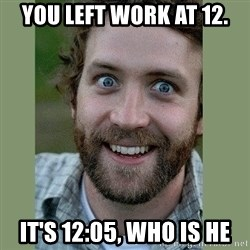 Overly Attached Boyfriend - You left work at 12. It's 12:05, who is he