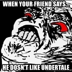 Omg Rage Face - when your friend says... he dosn't like undertale
