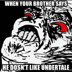 Omg Rage Face - When your Brother Says He Dosn't Like Undertale