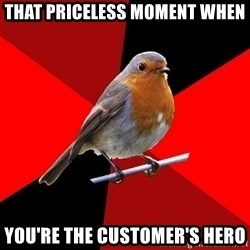 Retail Robin - That priceless moment when You're the customer's hero