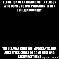 black background - definition of an IMMIGRANT:  a person who comes to live permanently in a foreign country  The U.S. was built on immigrants. Our ancesters chose to come here and become citizens