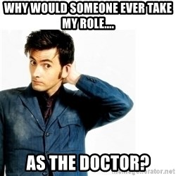 Doctor Who - Why would someone ever take my RoLe.... As the doctor?