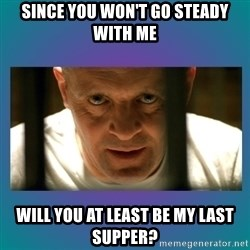 Hannibal lecter - Since you won't go steady with me Will you at least be my last supper?