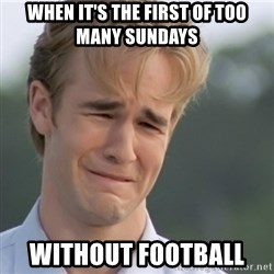 Dawson's Creek - When it's the first of too many Sundays  Without football