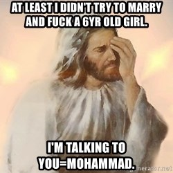 Facepalm Jesus - at least i didn't try to marry and fuck a 6yr old girl. i'm talking to you=mohammad.