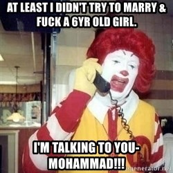 Ronald Mcdonald Call - at least i didn't try to marry & fuck a 6yr old girl. i'm talking to you-mohammad!!!