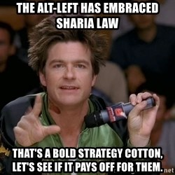 Bold Strategy Cotton - THE alt-LEFT HAS EMBRACED SHARIA LAW that's A BOLD STRATEGY COTTON, LET'S SEE IF IT PAYS OFF FOR THEM.