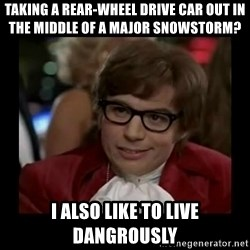 Dangerously Austin Powers - Taking a rear-wheel drive car out in the middle of a major snowstorm? I also like to live dangrously