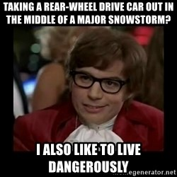 Dangerously Austin Powers - Taking a rear-wheel drive car out in the middle of a major snowstorm? I also like to live dangerously