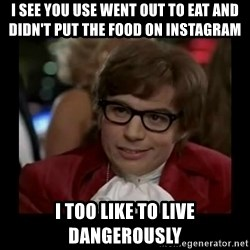 Dangerously Austin Powers - I see you use Went out to eat and didn't put the food on insTagraM I Too like to liVe dangerously