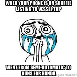 crying - When your phone is on shuffle listinG to Vessel TØP Went from Semi-AUTOMATIC to Guns for handa