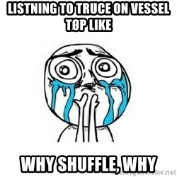 crying - Listning to Truce on vessel TØP likE  WhY shuffle, why