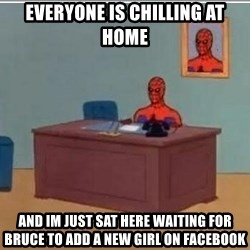 Spidermandesk - Everyone is chilling at home And im just sat here waiting for bruce to Add a new Girl on facebook