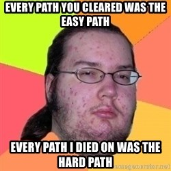 Fat Nerd guy - EvEry path you cleared was the easy path Every path i died on was the hard path