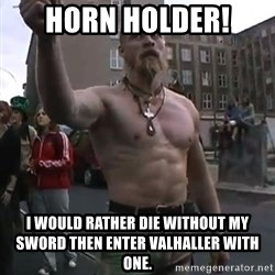 Techno Viking - Horn holder! I would rather die wIthout my sword then enter valhaller with one.