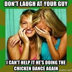 Laughing Girls  - Don't laugh at your guy I can't help it he's doing the chicken dance again
