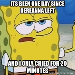 Only Cried for 20 minutes Spongebob - Its been one day since dereanna left And i only cried for 20 minutes